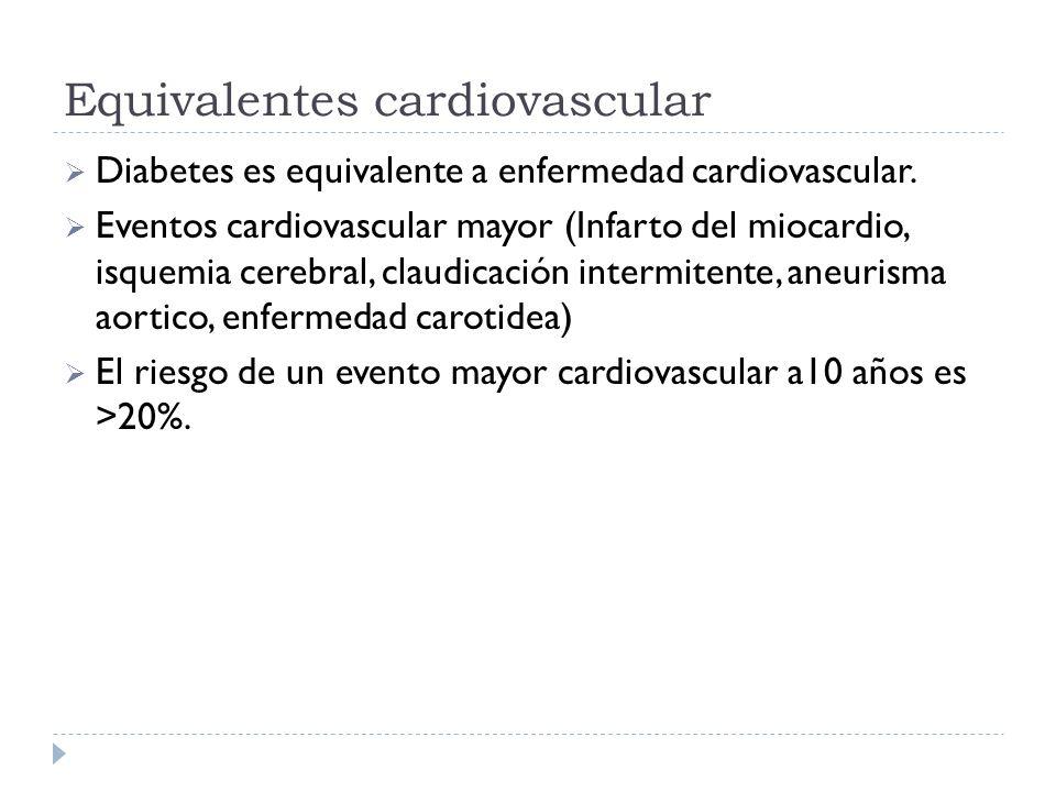 Equivalentes cardiovascular Diabetes es equivalente a enfermedad cardiovascular. Eventos cardiovascular mayor (Infarto del miocardio, isquemia cerebra
