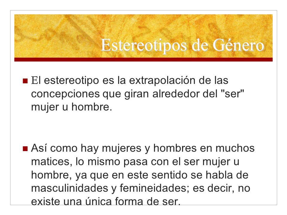 Estereotipos de Género E l estereotipo es la extrapolación de las concepciones que giran alrededor del