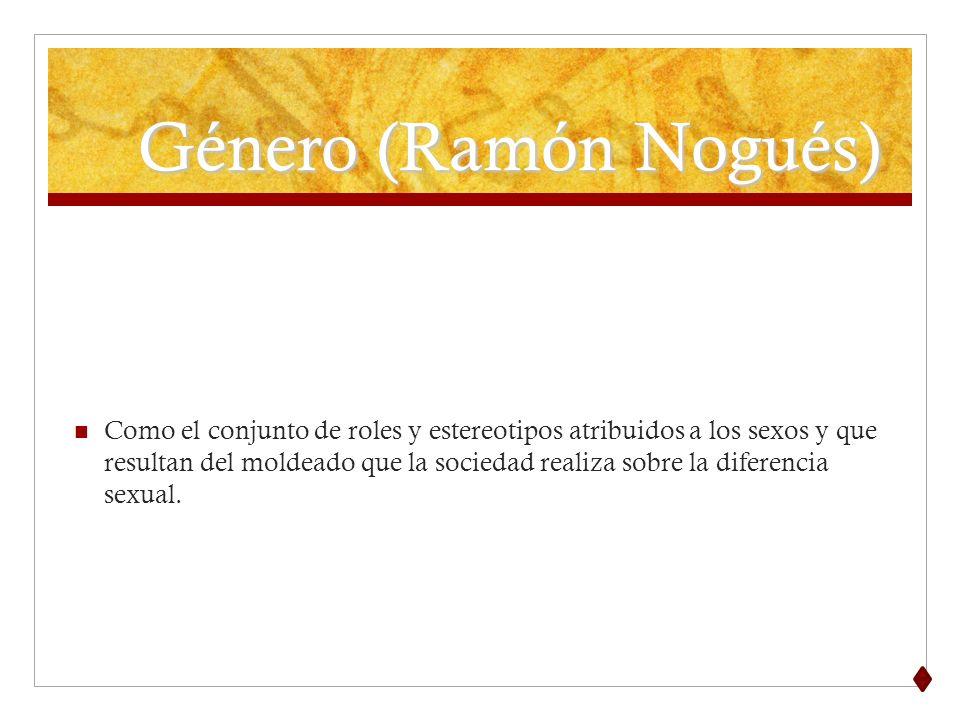 Género (Ramón Nogués) Como el conjunto de roles y estereotipos atribuidos a los sexos y que resultan del moldeado que la sociedad realiza sobre la dif