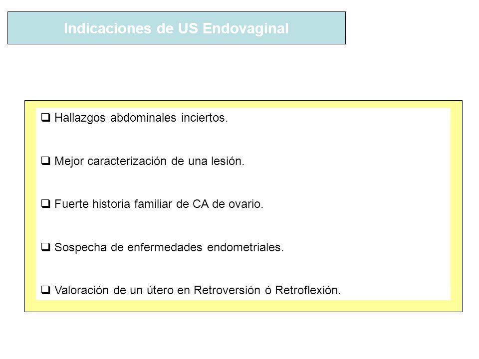Indicaciones de US Endovaginal Hallazgos abdominales inciertos. Mejor caracterización de una lesión. Fuerte historia familiar de CA de ovario. Sospech