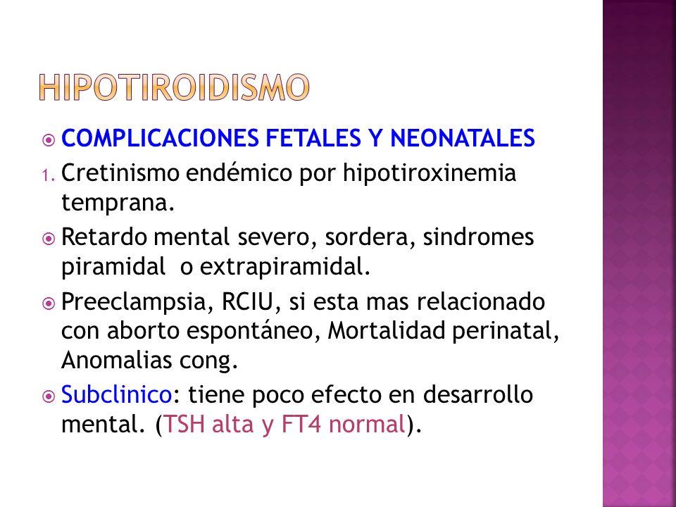 COMPLICACIONES FETALES Y NEONATALES 1. Cretinismo endémico por hipotiroxinemia temprana. Retardo mental severo, sordera, sindromes piramidal o extrapi