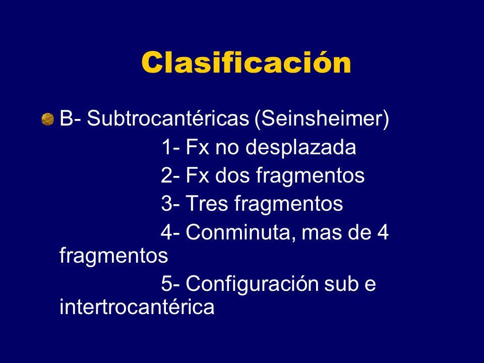 Clasificación B- Subtrocantéricas (Seinsheimer) 1- Fx no desplazada 2- Fx dos fragmentos 3- Tres fragmentos 4- Conminuta, mas de 4 fragmentos 5- Configuración sub e intertrocantérica