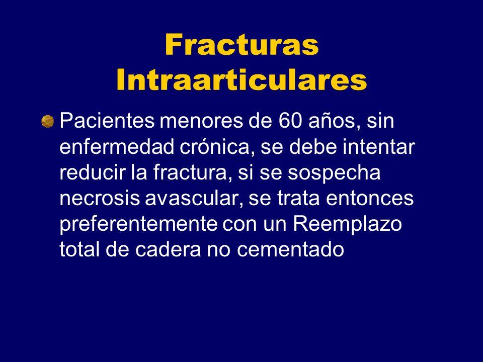 Fracturas Intraarticulares Pacientes menores de 60 años, sin enfermedad crónica, se debe intentar reducir la fractura, si se sospecha necrosis avascular, se trata entonces preferentemente con un Reemplazo total de cadera no cementado