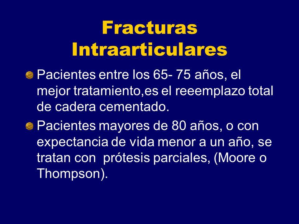 Fracturas Intraarticulares Pacientes entre los 65- 75 años, el mejor tratamiento,es el reeemplazo total de cadera cementado. Pacientes mayores de 80 a