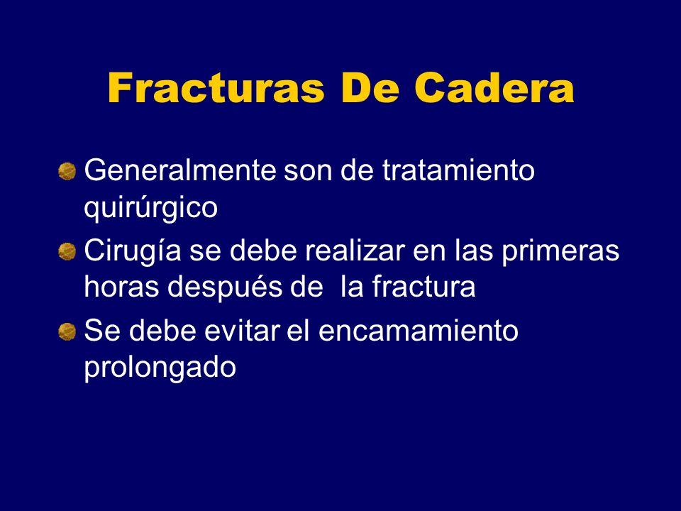 Fracturas De Cadera Generalmente son de tratamiento quirúrgico Cirugía se debe realizar en las primeras horas después de la fractura Se debe evitar el encamamiento prolongado