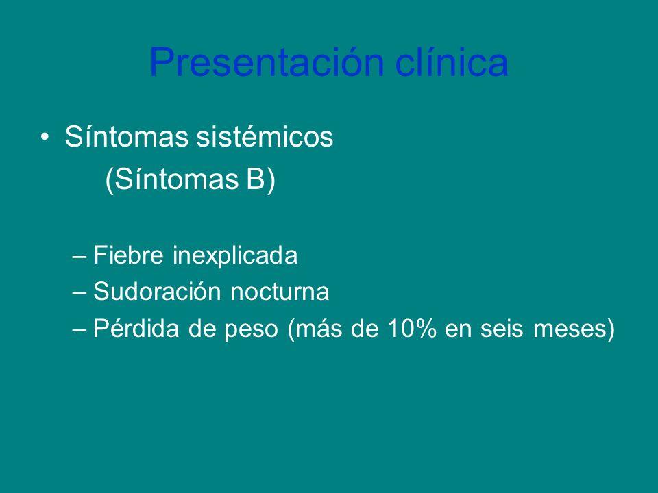 Presentación clínica Síntomas sistémicos (Síntomas B) –Fiebre inexplicada –Sudoración nocturna –Pérdida de peso (más de 10% en seis meses)