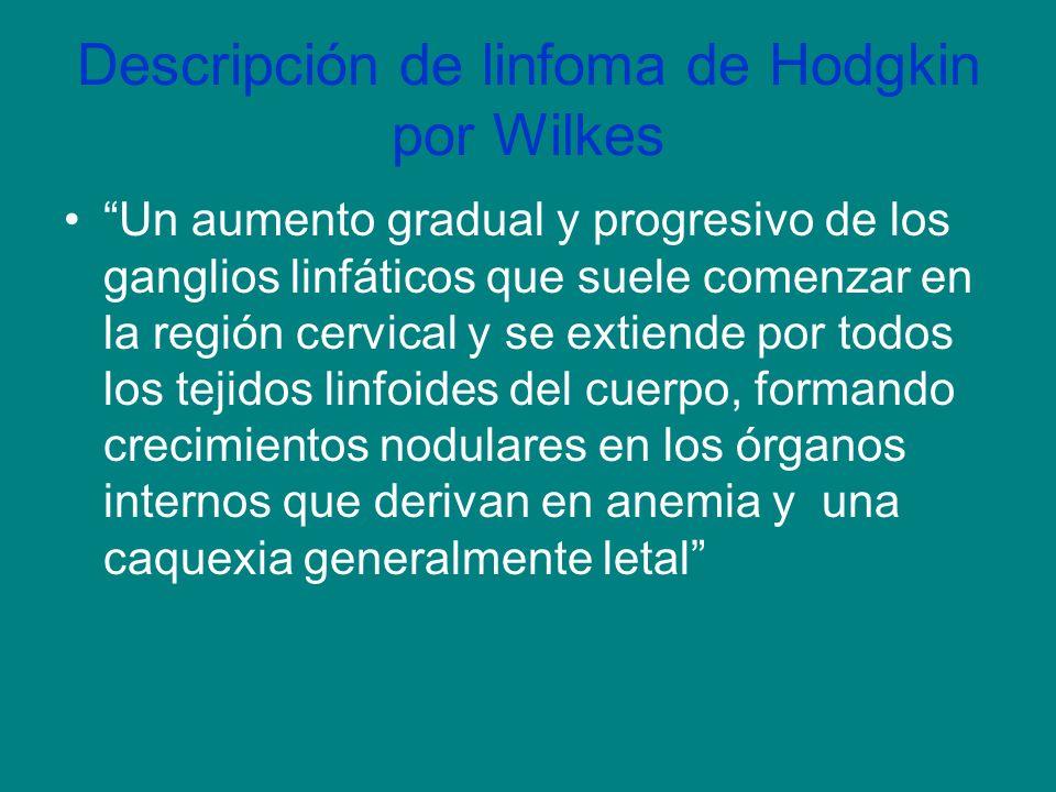 Descripción de linfoma de Hodgkin por Wilkes Un aumento gradual y progresivo de los ganglios linfáticos que suele comenzar en la región cervical y se