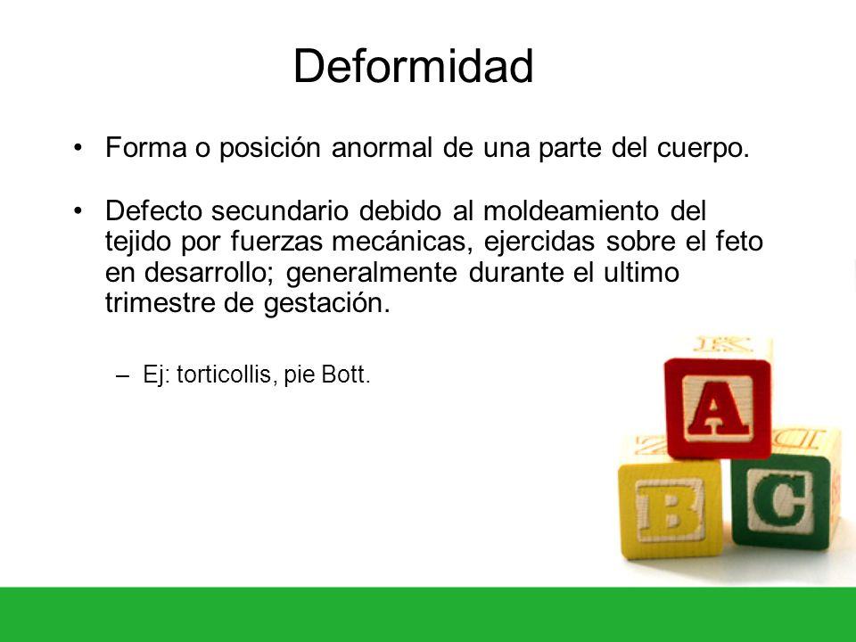 Deformidad Forma o posición anormal de una parte del cuerpo. Defecto secundario debido al moldeamiento del tejido por fuerzas mecánicas, ejercidas sob