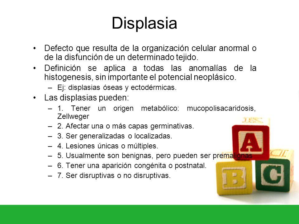 Displasia Defecto que resulta de la organización celular anormal o de la disfunción de un determinado tejido. Definición se aplica a todas las anomalí