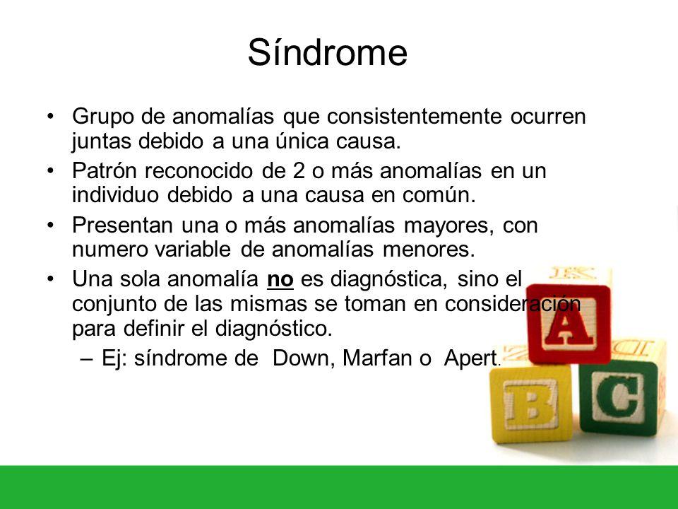 Síndrome Grupo de anomalías que consistentemente ocurren juntas debido a una única causa. Patrón reconocido de 2 o más anomalías en un individuo debid