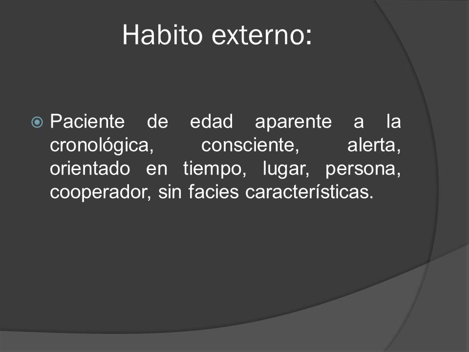 Habito externo: Paciente de edad aparente a la cronológica, consciente, alerta, orientado en tiempo, lugar, persona, cooperador, sin facies caracterís