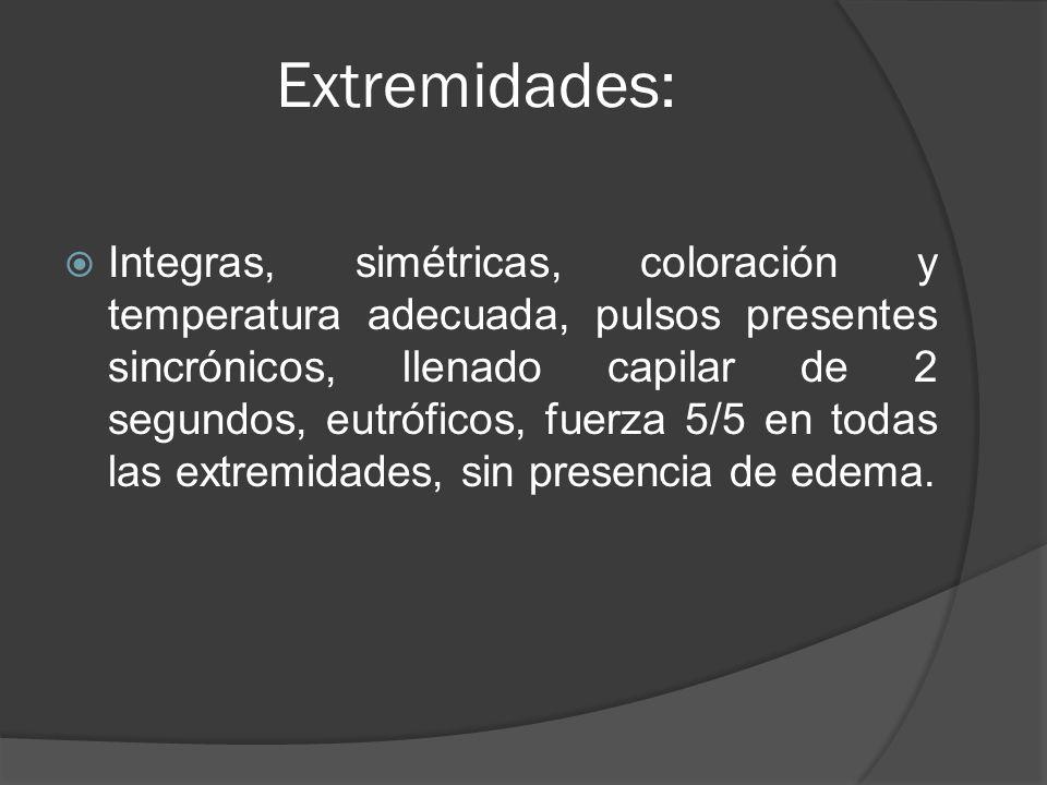 Extremidades: Integras, simétricas, coloración y temperatura adecuada, pulsos presentes sincrónicos, llenado capilar de 2 segundos, eutróficos, fuerza