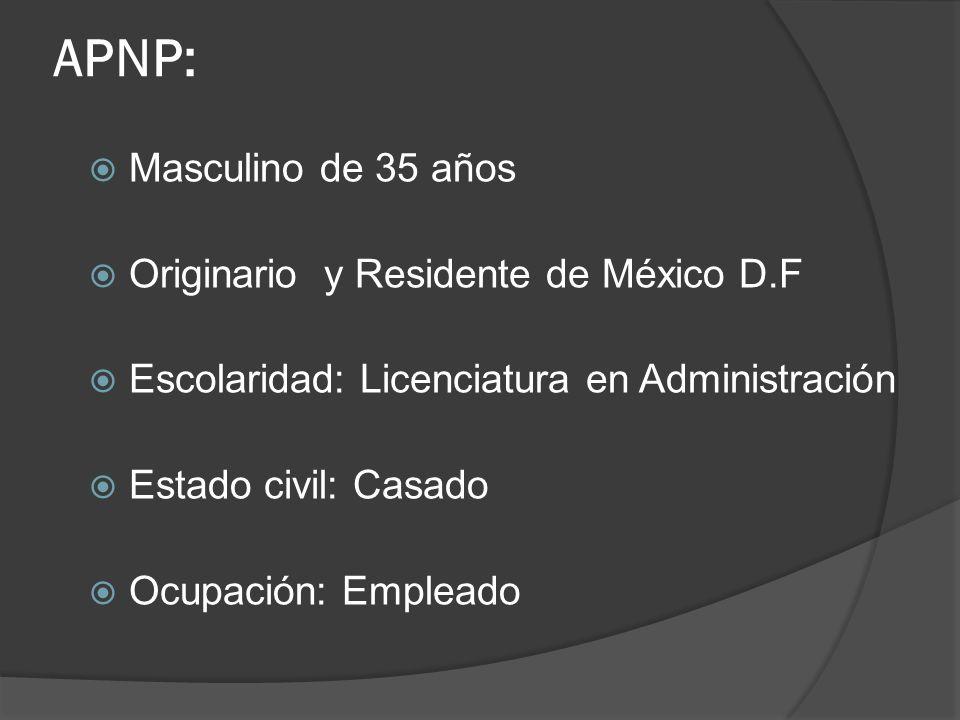 APNP: Masculino de 35 años Originario y Residente de México D.F Escolaridad: Licenciatura en Administración Estado civil: Casado Ocupación: Empleado