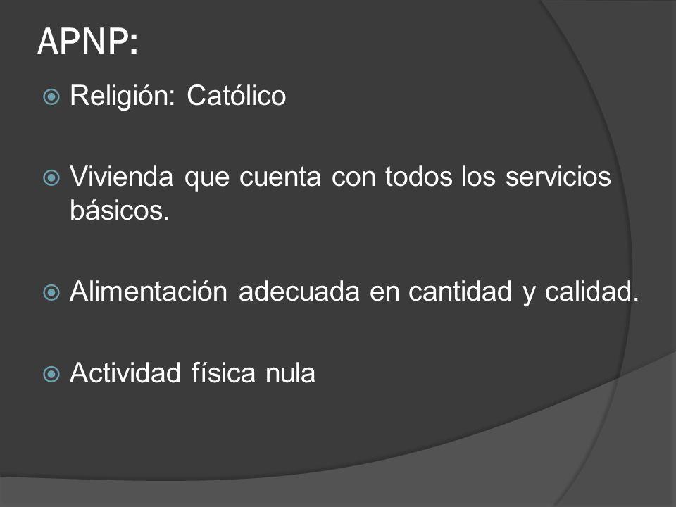 APNP: Religión: Católico Vivienda que cuenta con todos los servicios básicos. Alimentación adecuada en cantidad y calidad. Actividad física nula