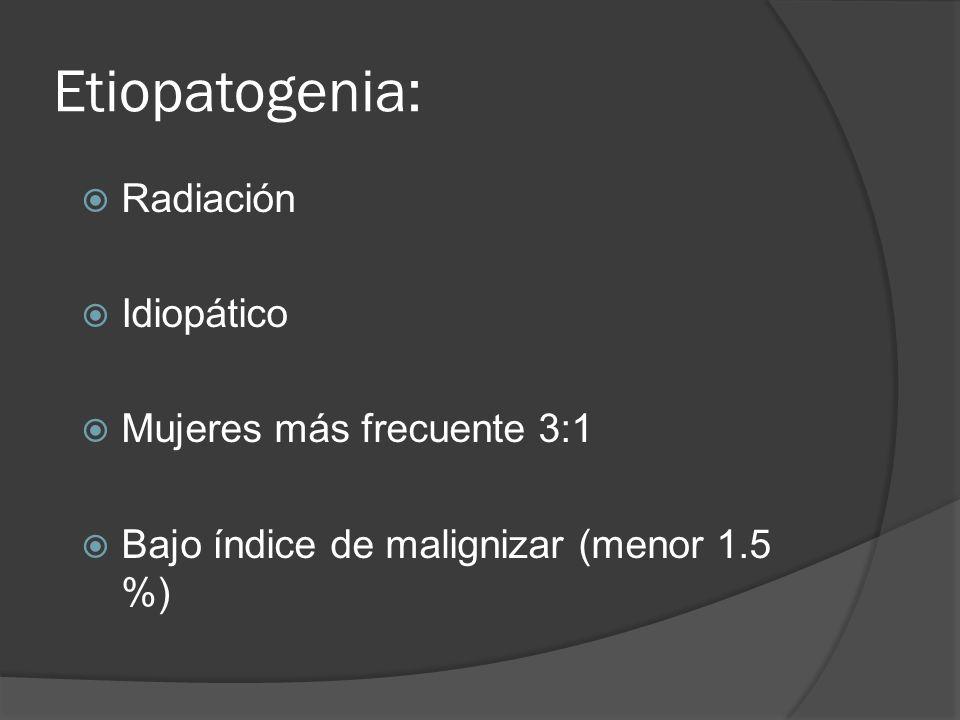 Etiopatogenia: Radiación Idiopático Mujeres más frecuente 3:1 Bajo índice de malignizar (menor 1.5 %)