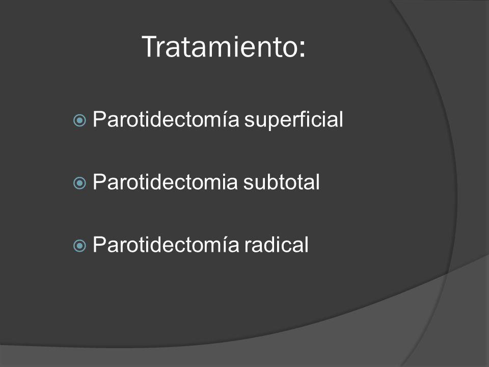 Tratamiento: Parotidectomía superficial Parotidectomia subtotal Parotidectomía radical