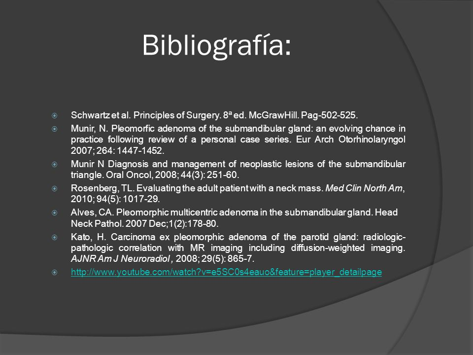 Bibliografía: Schwartz et al. Principles of Surgery. 8ª ed. McGrawHill. Pag-502-525. Munir, N. Pleomorfic adenoma of the submandibular gland: an evolv