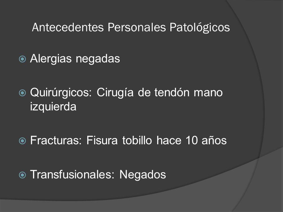 Antecedentes Personales Patológicos Alergias negadas Quirúrgicos: Cirugía de tendón mano izquierda Fracturas: Fisura tobillo hace 10 años Transfusiona
