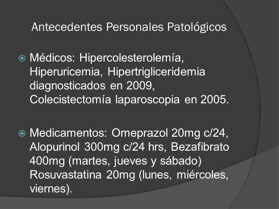 Antecedentes Personales Patológicos Médicos: Hipercolesterolemía, Hiperuricemia, Hipertrigliceridemia diagnosticados en 2009, Colecistectomía laparosc