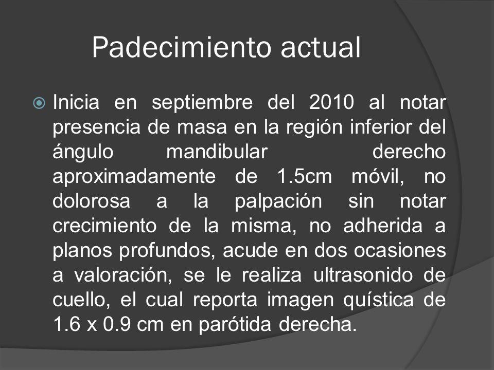Padecimiento actual Inicia en septiembre del 2010 al notar presencia de masa en la región inferior del ángulo mandibular derecho aproximadamente de 1.