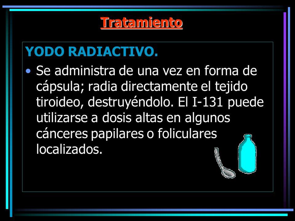 Tratamiento YODO RADIACTIVO. Se administra de una vez en forma de cápsula; radia directamente el tejido tiroideo, destruyéndolo. El I-131 puede utiliz