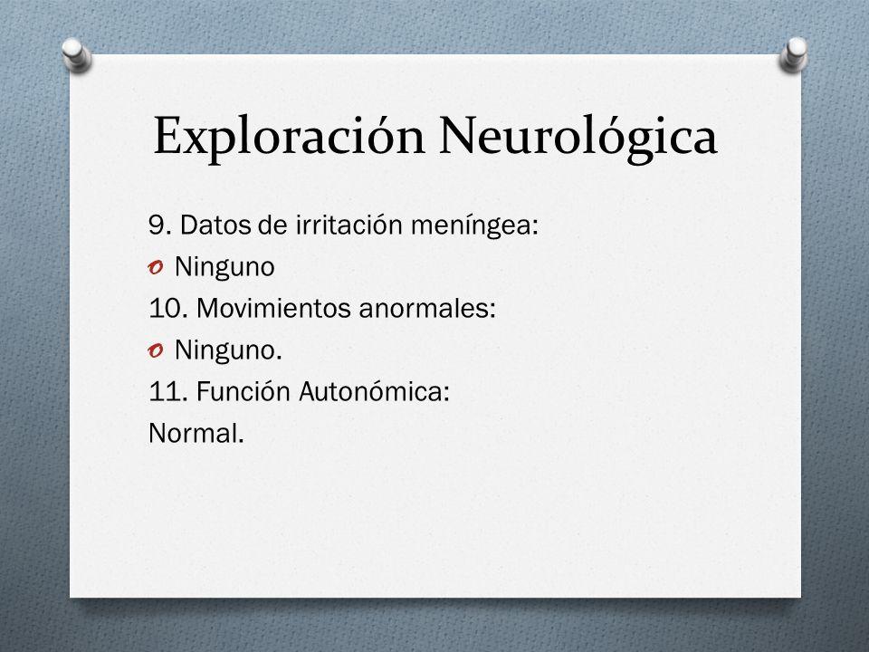 Exploración Neurológica 9. Datos de irritación meníngea: o Ninguno 10. Movimientos anormales: o Ninguno. 11. Función Autonómica: Normal.