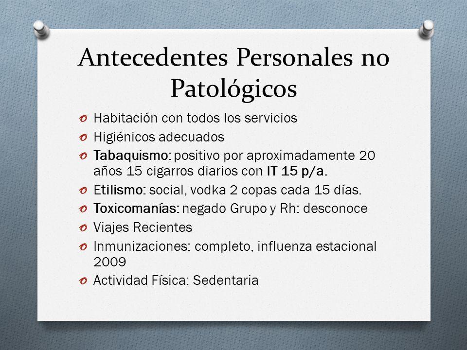 Antecedentes Personales no Patológicos o Habitación con todos los servicios o Higiénicos adecuados o Tabaquismo: positivo por aproximadamente 20 años