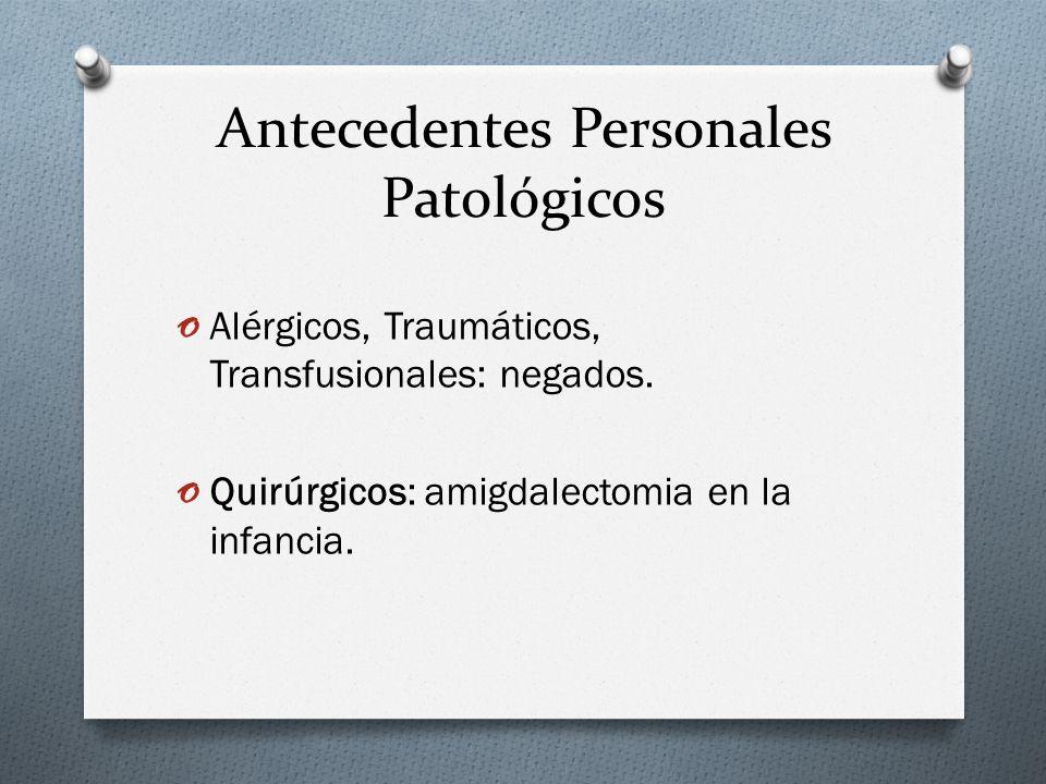 Antecedentes Personales Patológicos o Alérgicos, Traumáticos, Transfusionales: negados. o Quirúrgicos: amigdalectomia en la infancia.