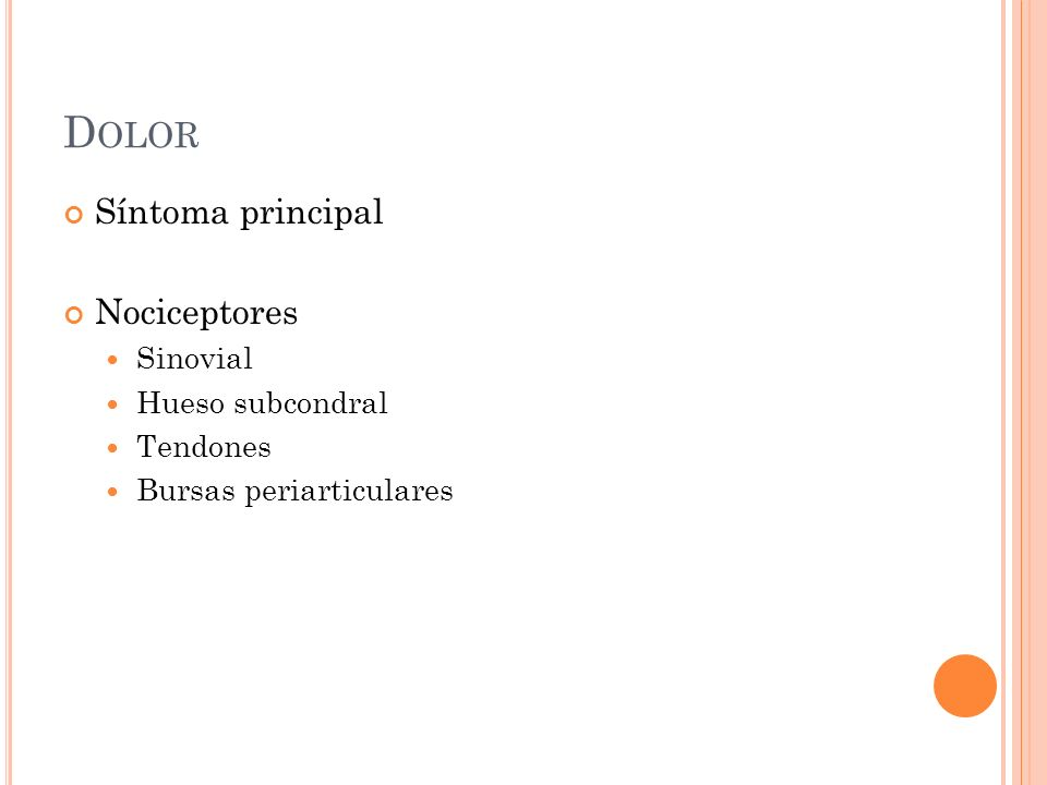 D OLOR Síntoma principal Nociceptores Sinovial Hueso subcondral Tendones Bursas periarticulares