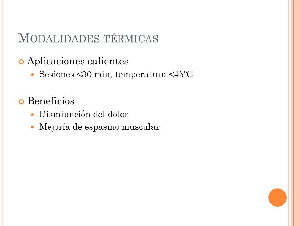 M ODALIDADES TÉRMICAS Aplicaciones calientes Sesiones <30 min, temperatura <45ºC Beneficios Disminución del dolor Mejoría de espasmo muscular