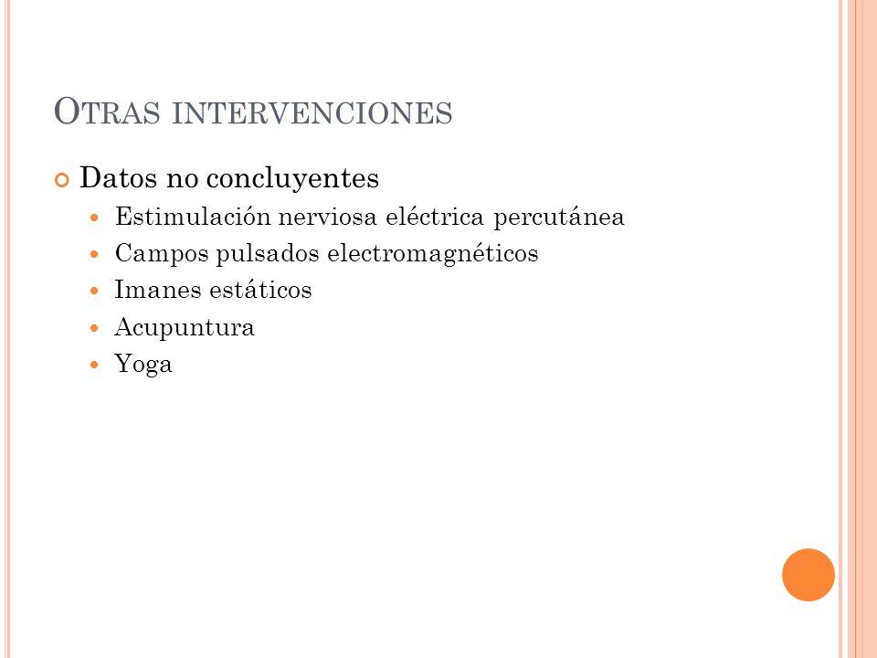 O TRAS INTERVENCIONES Datos no concluyentes Estimulación nerviosa eléctrica percutánea Campos pulsados electromagnéticos Imanes estáticos Acupuntura Y