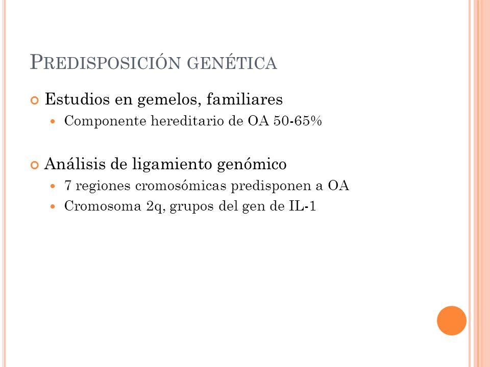 P REDISPOSICIÓN GENÉTICA Estudios en gemelos, familiares Componente hereditario de OA 50-65% Análisis de ligamiento genómico 7 regiones cromosómicas p