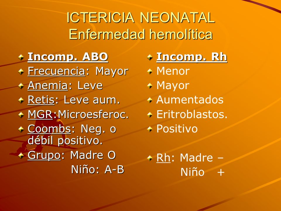 ICTERICIA NEONATAL Enfermedad hemolítica Incomp. ABO Frecuencia: Mayor Anemia: Leve Retis: Leve aum. MGR:Microesferoc. Coombs: Neg. o débil positivo.