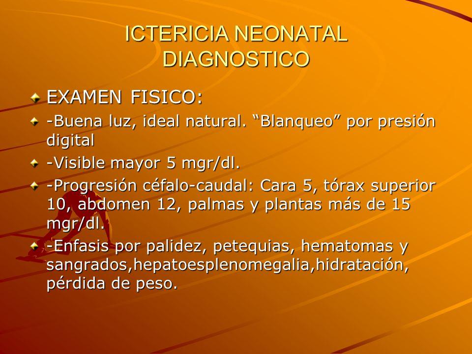ICTERICIA NEONATAL DIAGNOSTICO EXAMEN FISICO: -Buena luz, ideal natural. Blanqueo por presión digital -Visible mayor 5 mgr/dl. -Progresión céfalo-caud