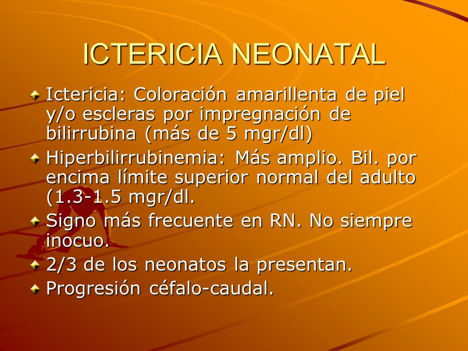 ICTERICIA NEONATAL Ictericia: Coloración amarillenta de piel y/o escleras por impregnación de bilirrubina (más de 5 mgr/dl) Hiperbilirrubinemia: Más a