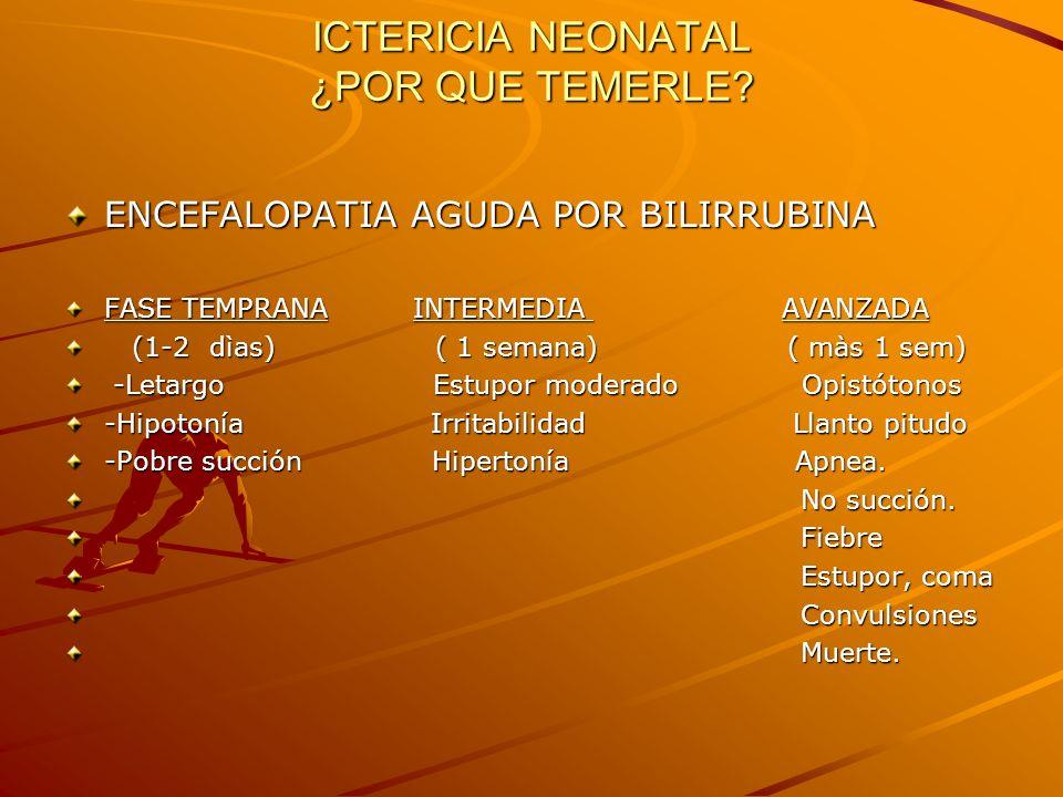 ICTERICIA NEONATAL ¿POR QUE TEMERLE? ENCEFALOPATIA AGUDA POR BILIRRUBINA FASE TEMPRANA INTERMEDIA AVANZADA (1-2 dìas) ( 1 semana) ( màs 1 sem) (1-2 dì
