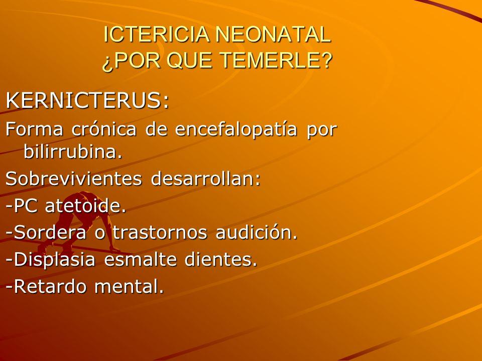 ICTERICIA NEONATAL ¿POR QUE TEMERLE? KERNICTERUS: Forma crónica de encefalopatía por bilirrubina. Sobrevivientes desarrollan: -PC atetoide. -Sordera o