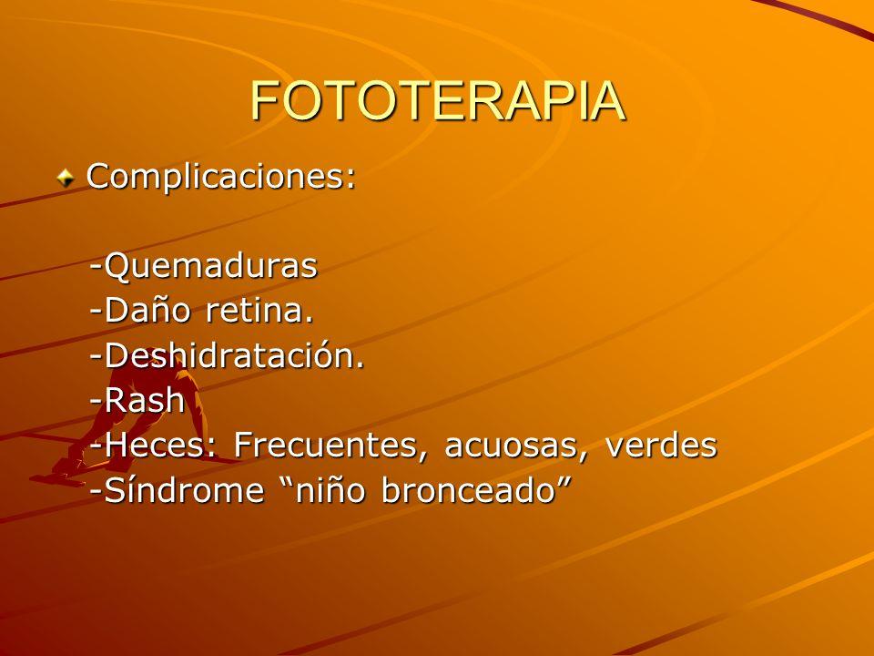 FOTOTERAPIA Complicaciones: -Quemaduras -Quemaduras -Daño retina. -Daño retina. -Deshidratación. -Deshidratación. -Rash -Rash -Heces: Frecuentes, acuo