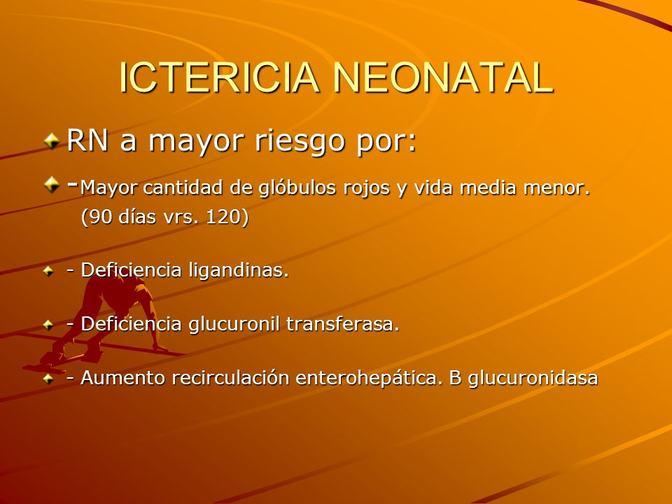 ICTERICIA NEONATAL RN a mayor riesgo por: - Mayor cantidad de glóbulos rojos y vida media menor. (90 días vrs. 120) (90 días vrs. 120) - Deficiencia l