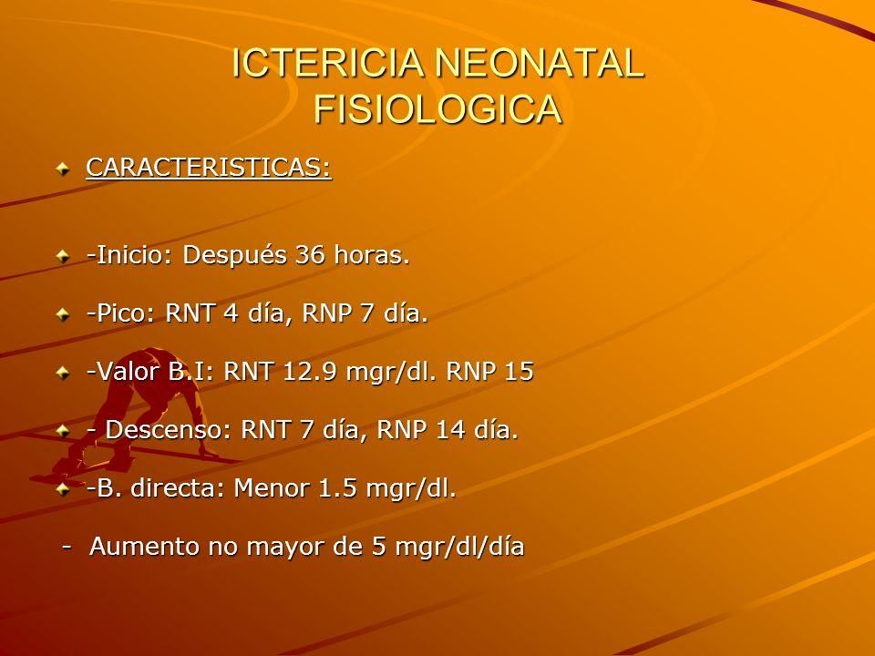 ICTERICIA NEONATAL FISIOLOGICA CARACTERISTICAS: -Inicio: Después 36 horas. -Pico: RNT 4 día, RNP 7 día. -Valor B.I: RNT 12.9 mgr/dl. RNP 15 - Descenso