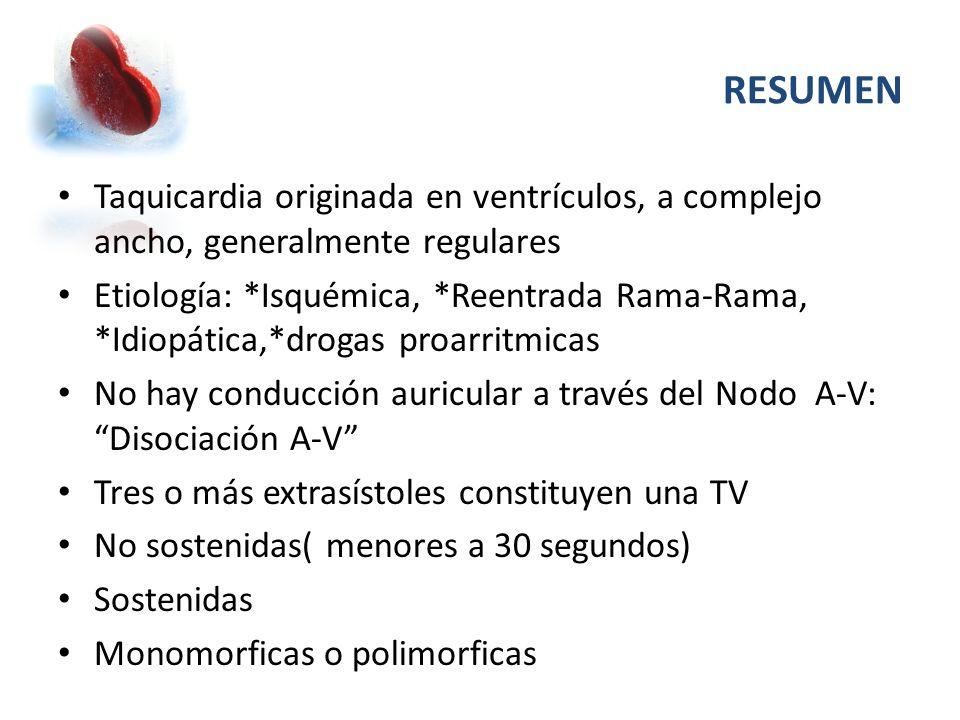 RESUMEN Taquicardia originada en ventrículos, a complejo ancho, generalmente regulares Etiología: *Isquémica, *Reentrada Rama-Rama, *Idiopática,*droga