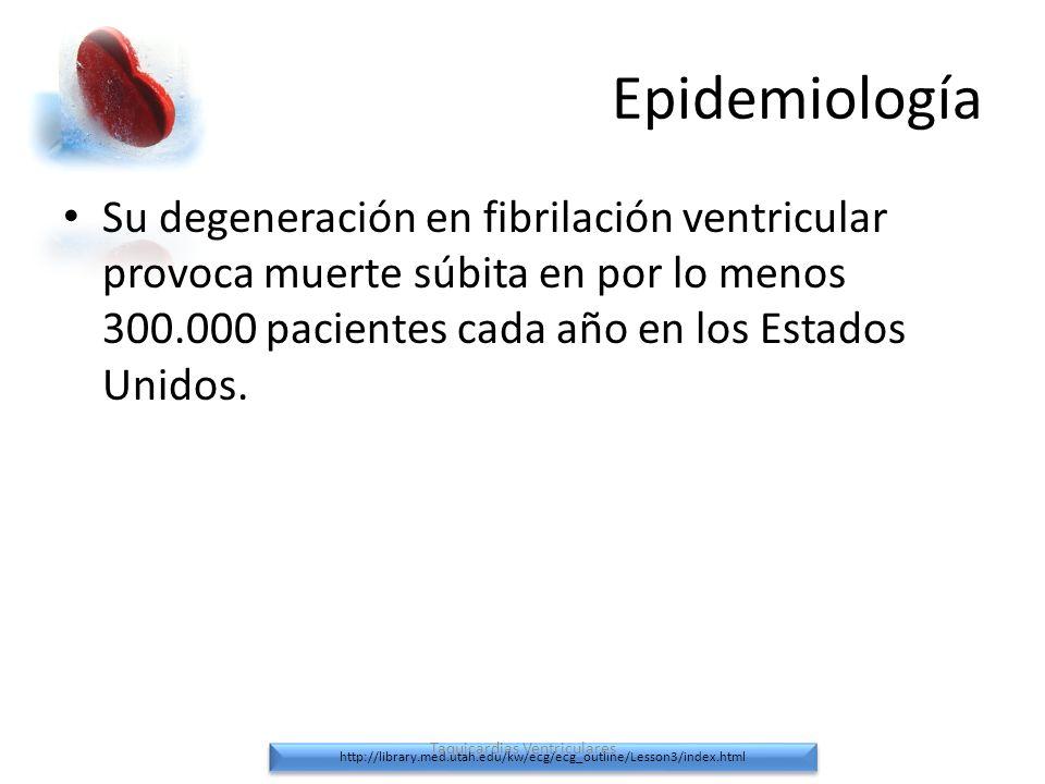 Epidemiología Su degeneración en fibrilación ventricular provoca muerte súbita en por lo menos 300.000 pacientes cada año en los Estados Unidos. http:
