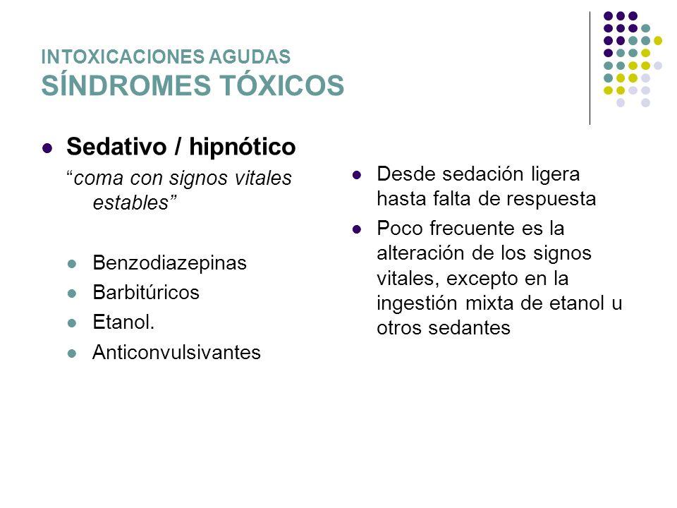 INTOXICACIONES AGUDAS SÍNDROMES TÓXICOS Sedativo / hipnótico coma con signos vitales estables Benzodiazepinas Barbitúricos Etanol. Anticonvulsivantes