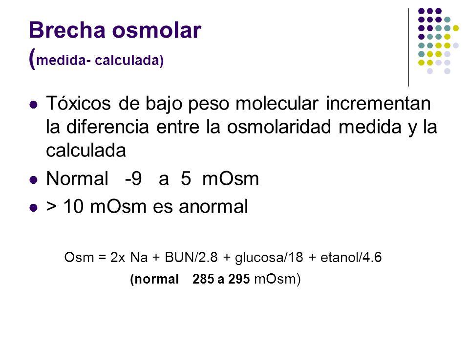 Brecha osmolar ( medida- calculada) Tóxicos de bajo peso molecular incrementan la diferencia entre la osmolaridad medida y la calculada Normal -9 a 5