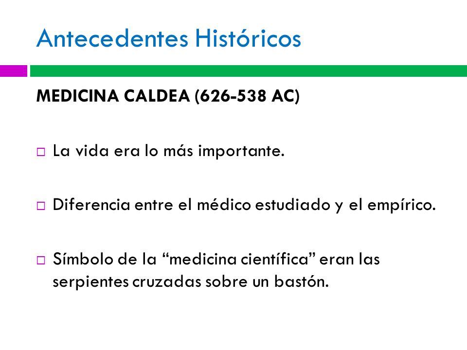 Antecedentes Históricos MEDICINA CALDEA (626-538 AC) La vida era lo más importante. Diferencia entre el médico estudiado y el empírico. Símbolo de la