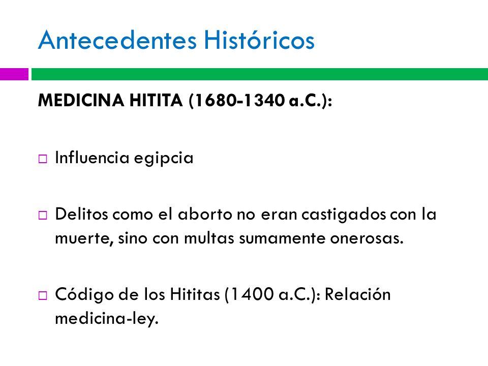 Antecedentes Históricos MEDICINA HITITA (1680-1340 a.C.): Influencia egipcia Delitos como el aborto no eran castigados con la muerte, sino con multas