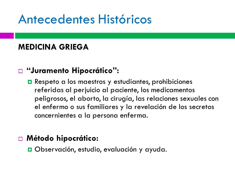 Antecedentes Históricos MEDICINA GRIEGA Juramento Hipocrático: Respeto a los maestros y estudiantes, prohibiciones referidas al perjuicio al paciente,