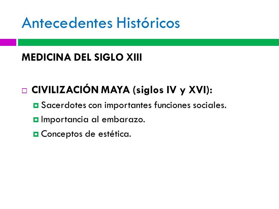 Antecedentes Históricos MEDICINA DEL SIGLO XIII CIVILIZACIÓN MAYA (siglos IV y XVI): Sacerdotes con importantes funciones sociales. Importancia al emb