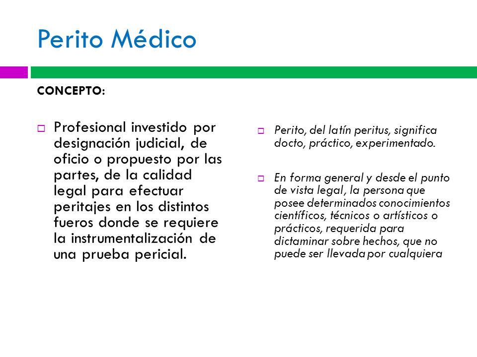 Perito Médico CONCEPTO: Profesional investido por designación judicial, de oficio o propuesto por las partes, de la calidad legal para efectuar perita
