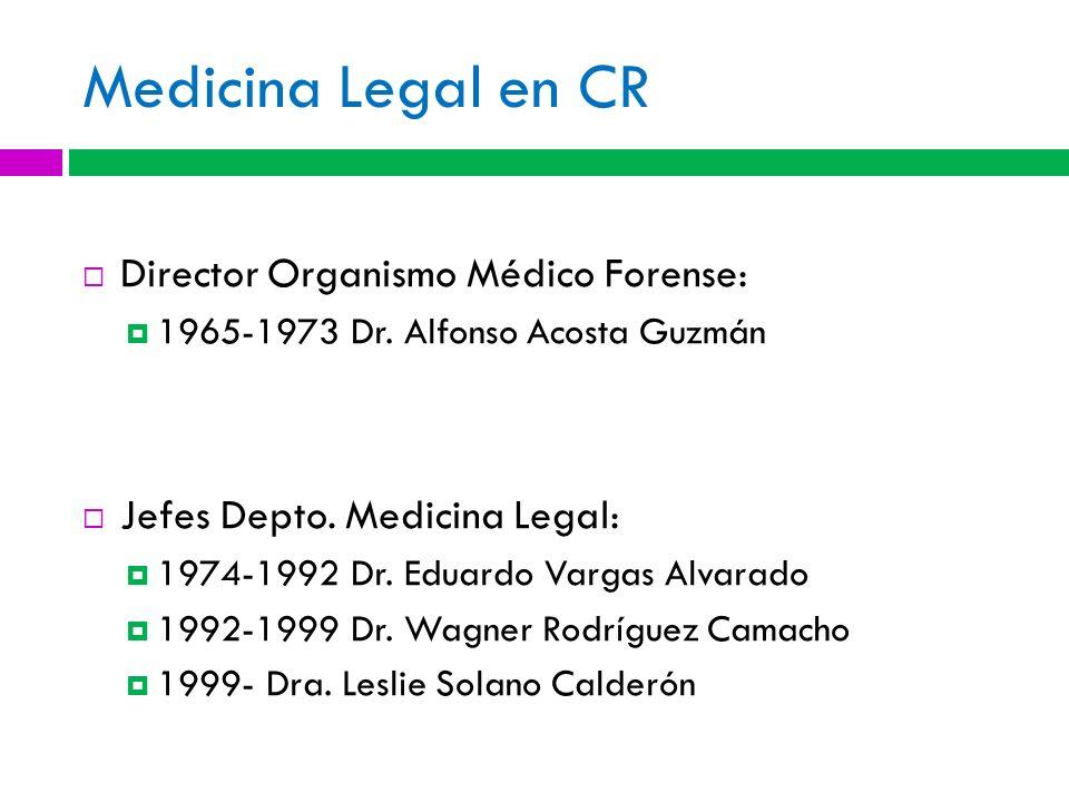Medicina Legal en CR Director Organismo Médico Forense: 1965-1973 Dr. Alfonso Acosta Guzmán Jefes Depto. Medicina Legal: 1974-1992 Dr. Eduardo Vargas